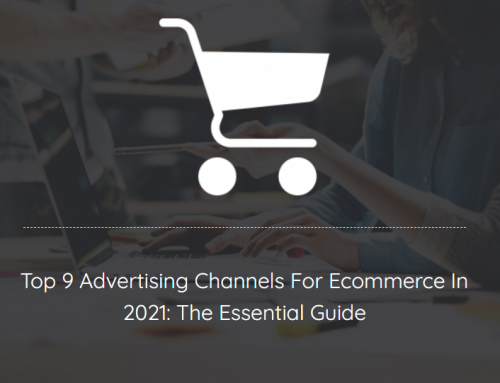 Top 9 Advertising Channels For Ecommerce In 2021: The Essential Guide
