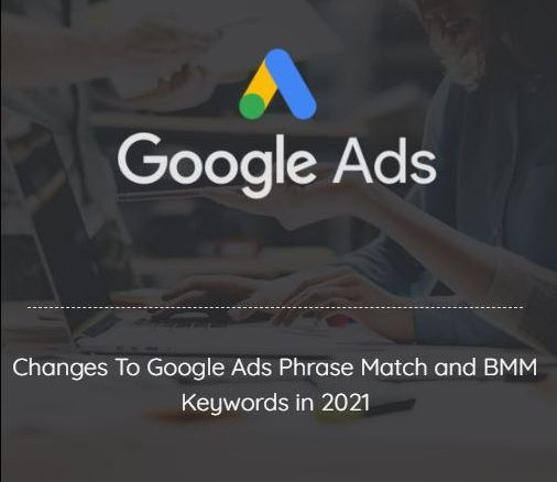google ads phrase match bmm broad match keyword changes 2021 2
