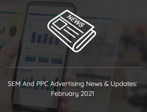 SEM And PPC Advertising News, Insights & Updates: February 2021 Edition