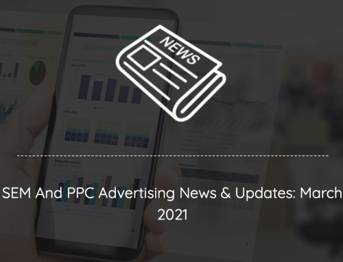 SEM And PPC Advertising News, Insights & Updates: March 2021 Edition