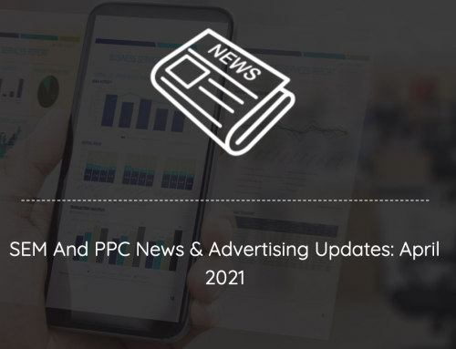 SEM And PPC Advertising News, Insights & Updates: April 2021 Edition