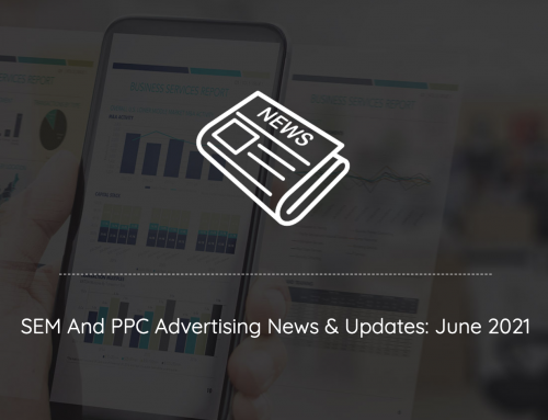SEM And PPC Advertising News, Insights & Updates: June 2021 Edition