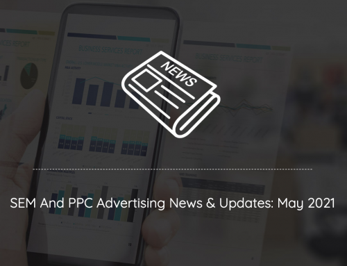 SEM And PPC Advertising News, Insights & Updates: May 2021 Edition